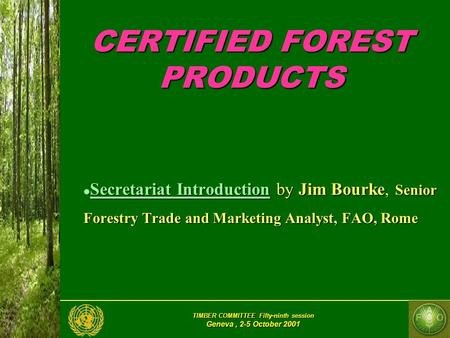 TIMBER COMMITTEE Fifty-ninth session Geneva, 2-5 October 2001 CERTIFIED FOREST PRODUCTS Secretariat Introduction by Jim Bourke, Senior Forestry Trade and.