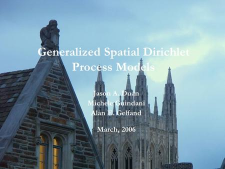 Generalized Spatial Dirichlet Process Models Jason A. Duan Michele Guindani Alan E. Gelfand March, 2006.