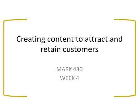 Creating content to attract and retain customers MARK 430 WEEK 4.