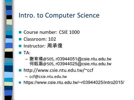 Intro. to Computer Science Course number: CSIE 1000 Classroom: 102 Instructor: 周承復 TA: –