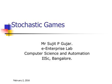 February 2, 2016 Stochastic Games Mr Sujit P Gujar. e-Enterprise Lab Computer Science and Automation IISc, Bangalore.