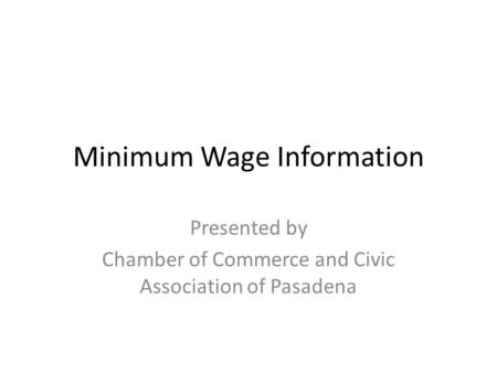 Minimum Wage Information Presented by Chamber of Commerce and Civic Association of Pasadena.