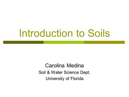 Introduction to Soils Carolina Medina Soil & Water Science Dept. University of Florida.