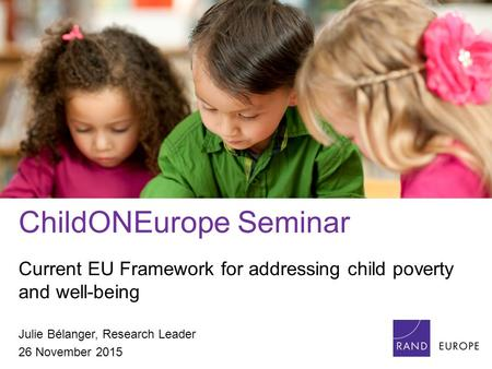 ChildONEurope Seminar Current EU Framework for addressing child poverty and well-being Julie Bélanger, Research Leader 26 November 2015.