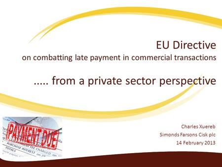 EU Directive on combatting late payment in commercial transactions..... from a private sector perspective Charles Xuereb Simonds Farsons Cisk plc 14 February.