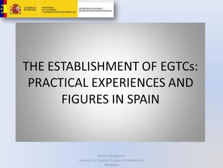 THE ESTABLISHMENT OF EGTCs: PRACTICAL EXPERIENCES AND FIGURES IN SPAIN Rocío Díaz Martín Assistant to Deputy Director of Institutional Relations.