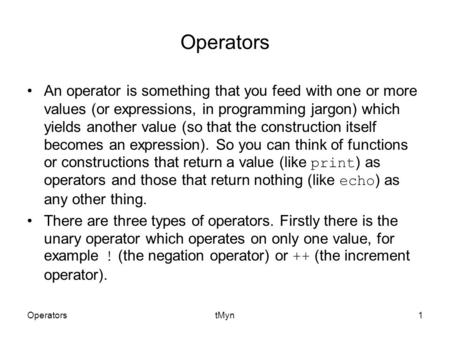 OperatorstMyn1 Operators An operator is something that you feed with one or more values (or expressions, in programming jargon) which yields another value.