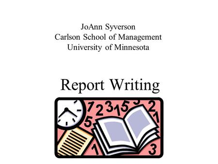 Report Writing JoAnn Syverson Carlson School of Management University of Minnesota.