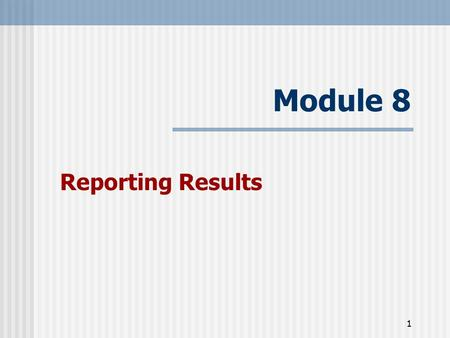 1 Module 8 Reporting Results. 2 Learning Objectives At the end of this session participants will:  Understand key points to effectively present results.