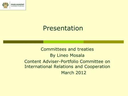 Presentation Committees and treaties By Lineo Mosala Content Adviser-Portfolio Committee on International Relations and Cooperation March 2012.