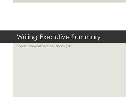 Writing Executive Summary Sandra Sembel and Itje Chodidjah.