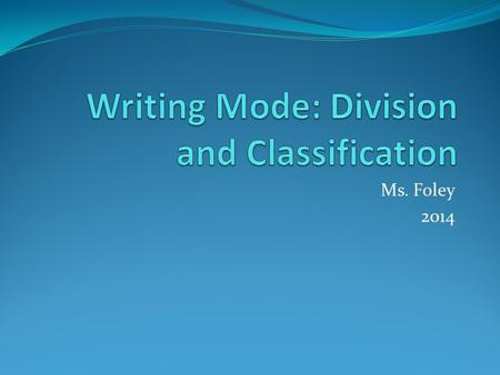 Ms. Foley 2014. Writing to Divide and Classify The term division refers to any piece of writing that intends to break a subject down in to smaller units.