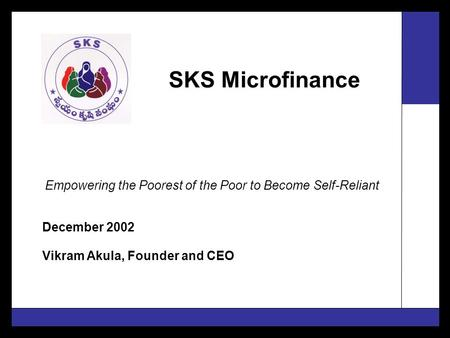 SKS Microfinance December 2002 Vikram Akula, Founder and CEO Empowering the Poorest of the Poor to Become Self-Reliant.