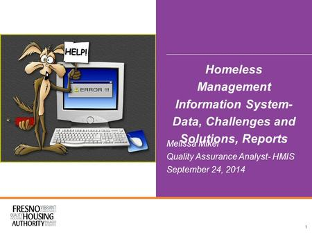 Homeless Management Information System- Data, Challenges and Solutions, Reports Melissa Mikel Quality Assurance Analyst- HMIS September 24, 2014 1.