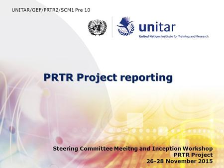PRTR Project reporting Steering Committee Meeitng and Inception Workshop PRTR Project 26-28 November 2015 UNITAR/GEF/PRTR2/SCM1 Pre 10.