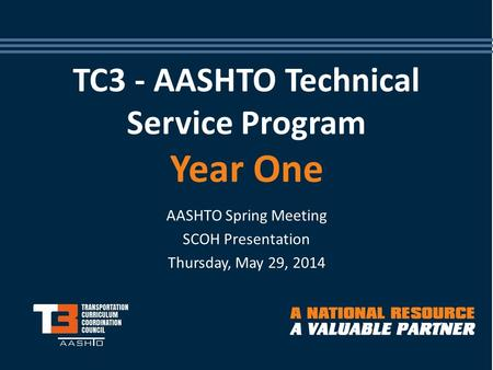 TC3 - AASHTO Technical Service Program Year One AASHTO Spring Meeting SCOH Presentation Thursday, May 29, 2014.