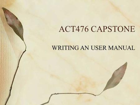 ACT476 CAPSTONE WRITING AN USER MANUAL. Developers VS Users Developers want to write code Have little time to document or write user's manuals Users on.