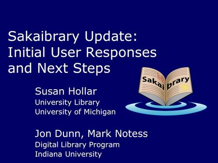 Sakaibrary Update: Initial User Responses and Next Steps Susan Hollar University Library University of Michigan Jon Dunn, Mark Notess Digital Library Program.