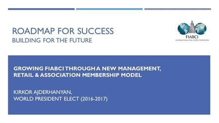 ROADMAP FOR SUCCESS BUILDING FOR THE FUTURE GROWING FIABCI THROUGH A NEW MANAGEMENT, RETAIL & ASSOCIATION MEMBERSHIP MODEL KIRKOR AJDERHANYAN, WORLD PRESIDENT.