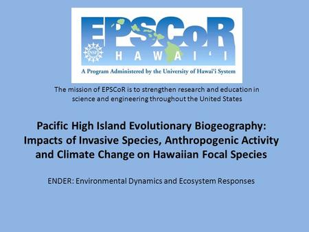 Pacific High Island Evolutionary Biogeography: Impacts of Invasive Species, Anthropogenic Activity and Climate Change on Hawaiian Focal Species ENDER: