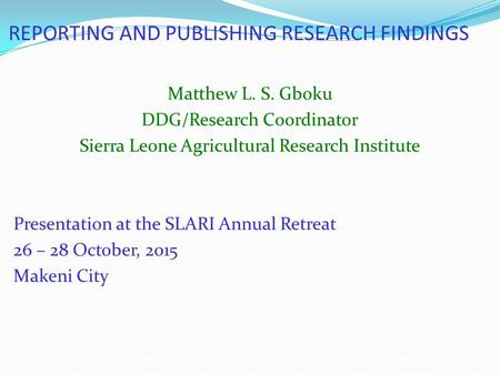 REPORTING AND PUBLISHING RESEARCH FINDINGS Matthew L. S. Gboku DDG/Research Coordinator Sierra Leone Agricultural Research Institute Presentation at the.