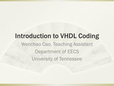 Introduction to VHDL Coding Wenchao Cao, Teaching Assistant Department of EECS University of Tennessee.