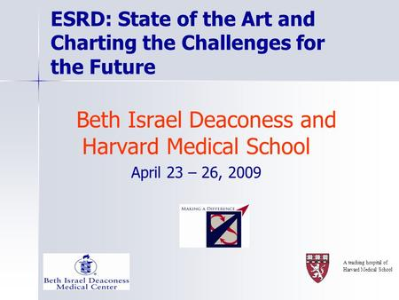 ESRD: State of the Art and Charting the Challenges for the Future Beth Israel Deaconess and Harvard Medical School April 23 – 26, 2009 A teaching hospital.