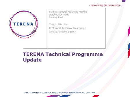 TERENA Technical Programme Update TERENA General Assembly Meeting Lyngby, Denmark 24 May 2007 Claudio Allocchio TERENA VP Technical Programme