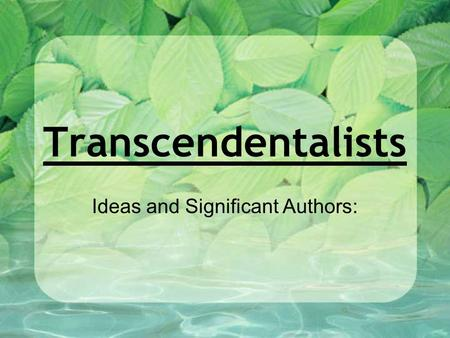 Transcendentalists Ideas and Significant Authors:.