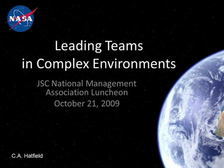Leading Teams in Complex Environments JSC National Management Association Luncheon October 21, 2009 C.A. Hatfield.