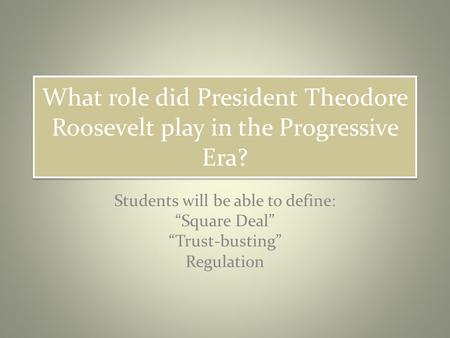 "What role did President Theodore Roosevelt play in the Progressive Era? Students will be able to define: ""Square Deal"" ""Trust-busting"" Regulation."