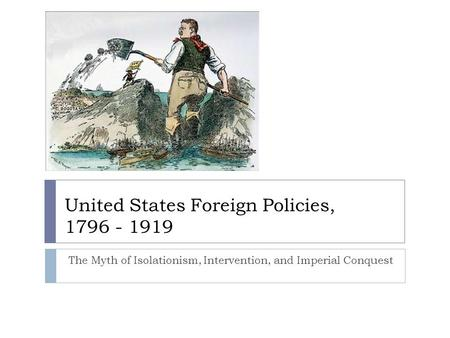 United States Foreign Policies, 1796 - 1919 The Myth of Isolationism, Intervention, and Imperial Conquest.