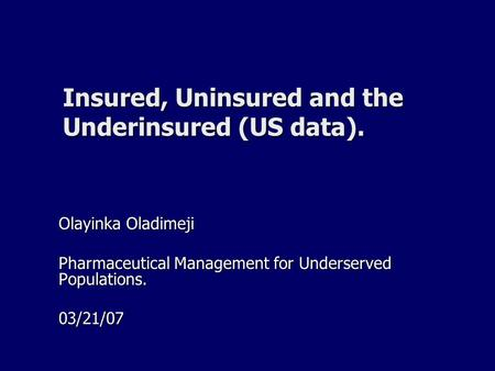 Insured, Uninsured and the Underinsured (US data). Olayinka Oladimeji Pharmaceutical Management for Underserved Populations. 03/21/07.