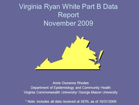 Virginia Ryan White Part B Data Report November 2009 Anne Giuranna Rhodes Department of Epidemiology and Community Health Virginia Commonwealth University/