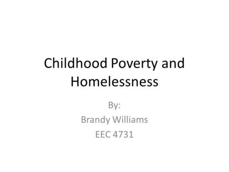 Childhood Poverty and Homelessness By: Brandy Williams EEC 4731.