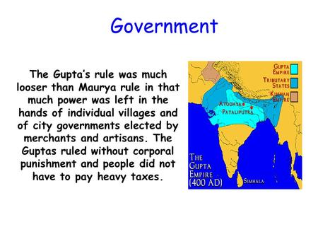 The Gupta's rule was much looser than Maurya rule in that much power was left in the hands of individual villages and of city governments elected by merchants.