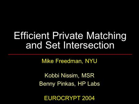 Efficient Private Matching and Set Intersection Mike Freedman, NYU Kobbi Nissim, MSR Benny Pinkas, HP Labs EUROCRYPT 2004.