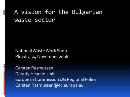 A vision for the Bulgarian waste sector National Waste Work Shop Plovdiv, 24 November 2008 Carsten Rasmussen Deputy Head of Unit European Commission DG.
