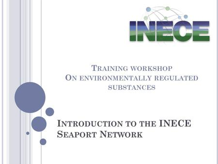 I NTRODUCTION TO THE INECE S EAPORT N ETWORK T RAINING WORKSHOP O N ENVIRONMENTALLY REGULATED SUBSTANCES.