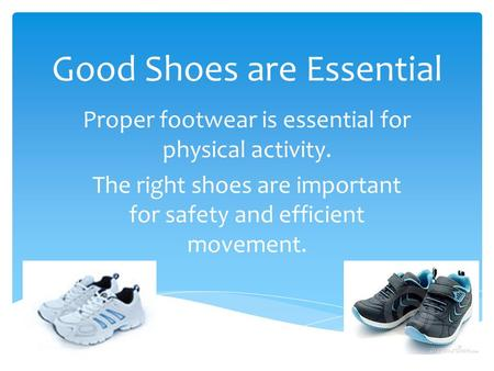 Good Shoes are Essential Proper footwear is essential for physical activity. The right shoes are important for safety and efficient movement.