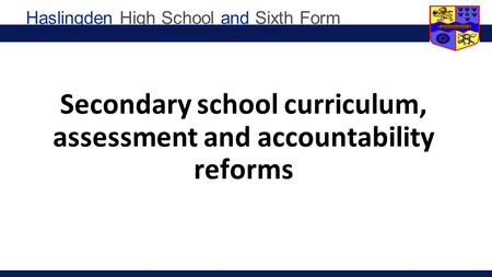 Haslingden High School and Sixth Form Secondary school curriculum, assessment and accountability reforms.