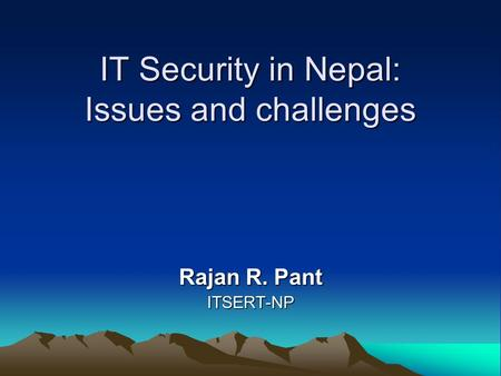 IT Security in Nepal: Issues and challenges Rajan R. Pant ITSERT-NP.