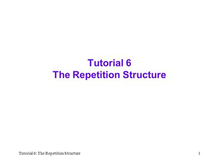Tutorial 6: The Repetition Structure1 Tutorial 6 The Repetition Structure.