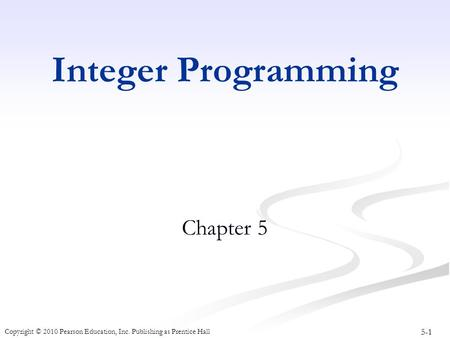 5-1 Copyright © 2010 Pearson Education, Inc. Publishing as Prentice Hall Integer Programming Chapter 5.
