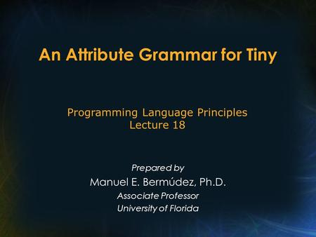 An Attribute Grammar for Tiny Prepared by Manuel E. Bermúdez, Ph.D. Associate Professor University of Florida Programming Language Principles Lecture 18.