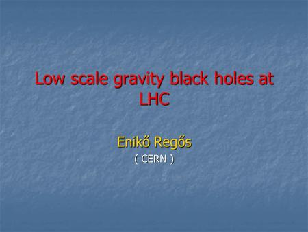 Low scale gravity black holes at LHC Enikő Regős ( CERN )