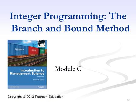 5-1 Copyright © 2013 Pearson Education Integer Programming: The Branch and Bound Method Module C.