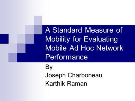 A Standard Measure of Mobility for Evaluating Mobile Ad Hoc Network Performance By Joseph Charboneau Karthik Raman.