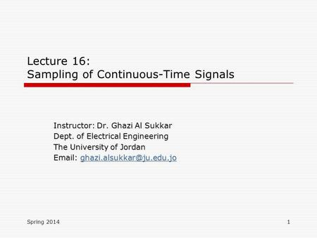 Lecture 16: Sampling of Continuous-Time Signals Instructor: Dr. Ghazi Al Sukkar Dept. of Electrical Engineering The University of Jordan