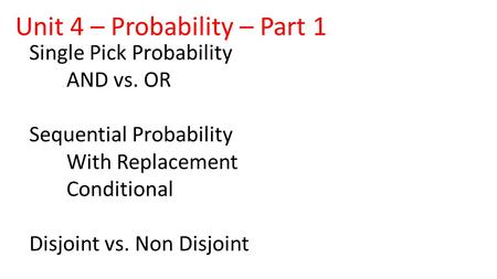 Single Pick Probability AND vs. OR Sequential Probability With Replacement Conditional Disjoint vs. Non Disjoint Unit 4 – Probability – Part 1.
